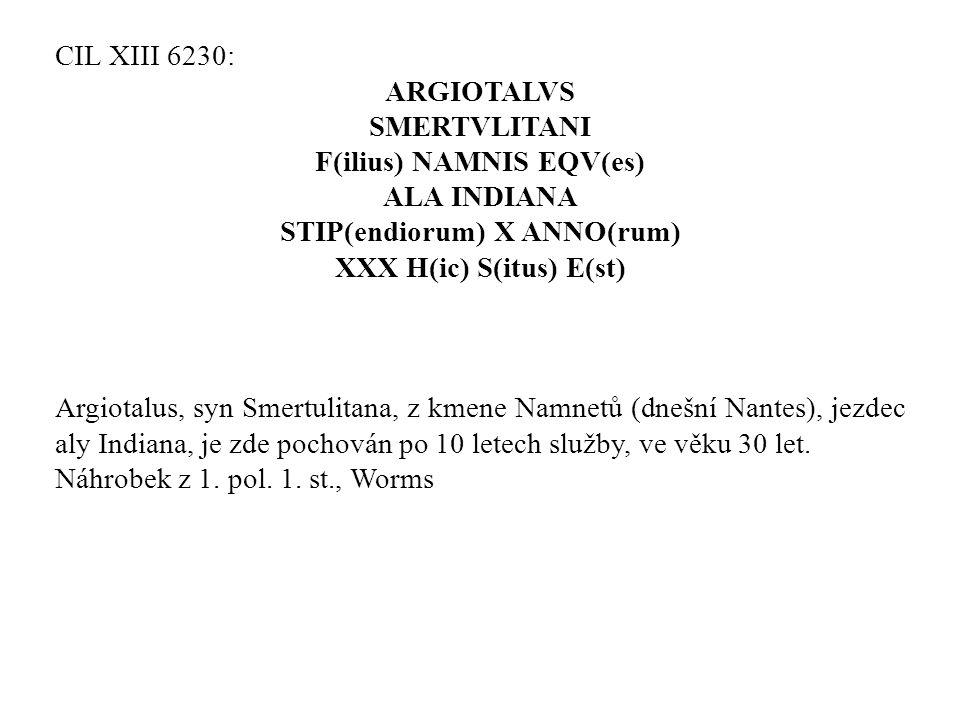 CIL XIII 6230: ARGIOTALVS SMERTVLITANI F(ilius) NAMNIS EQV(es) ALA INDIANA STIP(endiorum) X ANNO(rum) XXX H(ic) S(itus) E(st) Argiotalus, syn Smertuli