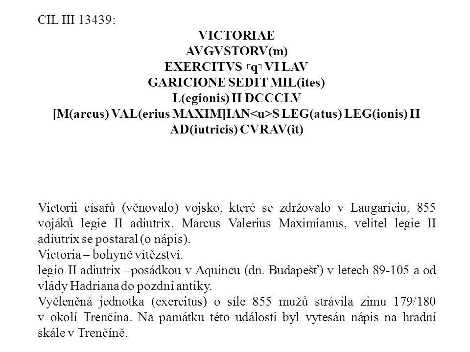 CIL III 13439: VICTORIAE AVGVSTORV(m) EXERCITVS ┌ q ┐ VI LAV GARICIONE SEDIT MIL(ites) L(egionis) II DCCCLV [M(arcus) VAL(erius MAXIM]IAN S LEG(atus)