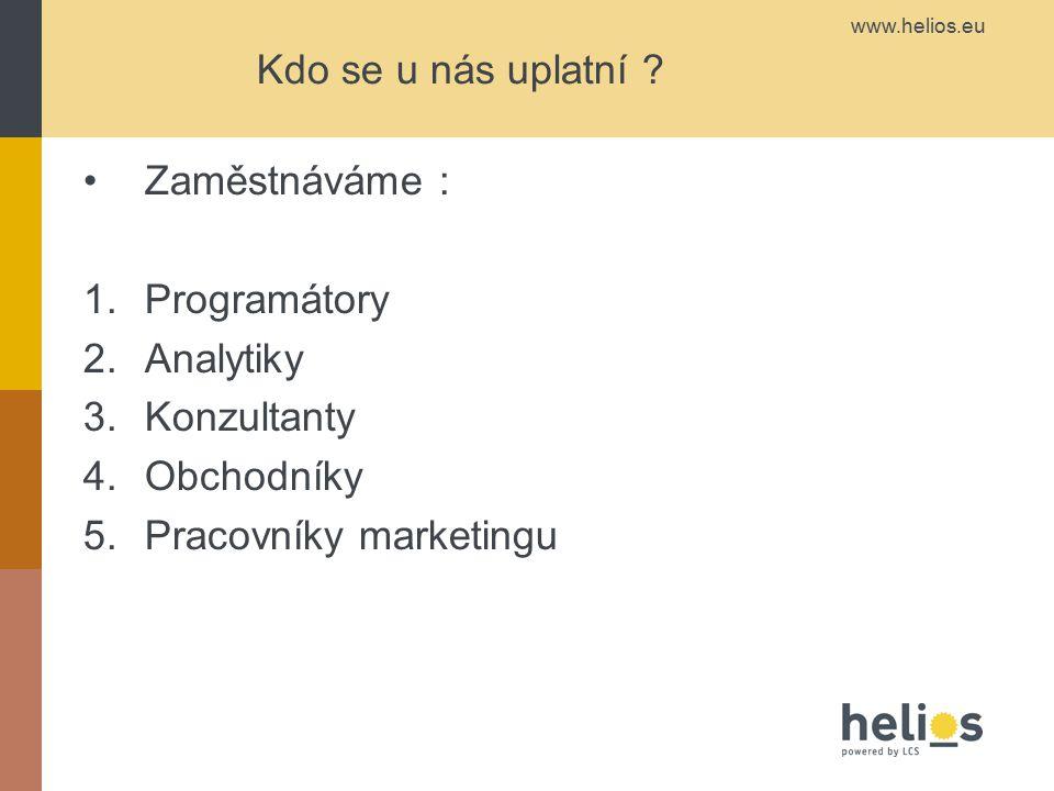 www.helios.eu Kdo se u nás uplatní ? Zaměstnáváme : 1.Programátory 2.Analytiky 3.Konzultanty 4.Obchodníky 5.Pracovníky marketingu