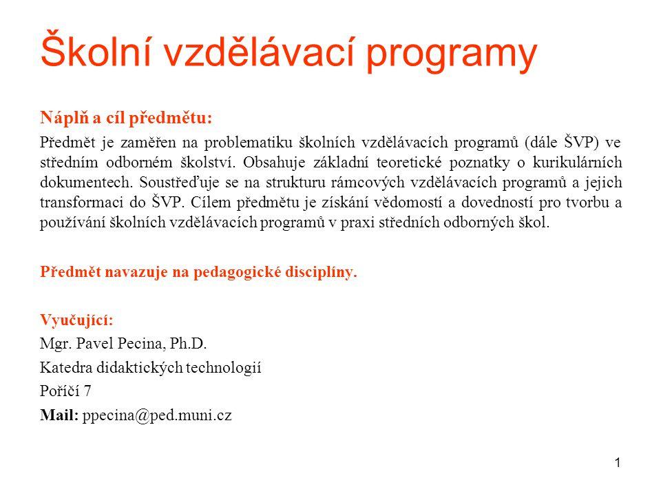 2 Témata : 1.Charakteristika rámcových vzdělávacích programů (RVP) a školních vzdělávacích programů na SOŠ a SOU 2.Profil absolventa 3.Učební plány, učební osnovy 4.Vzdělávací moduly 5.Průřezová témata 6.Výukové cíle, učební úlohy 7.Klíčové kompetence 8.Příprava učitele na výuku, didaktická analýza učiva 9.Mezipředmětové vztahy 10.Tvorba ŠVP- přípravná fáze tvorby ŠVP 11.Struktura ŠVP a postup jeho tvorby 12.Charakteristika jednotlivých částí ŠVP Způsob ukončení předmětu: zápočet Požadavky k zápočtu: Vypracování podkladů pro tvorbu ŠVP podle pokynů vyučujícího Studijní prameny: výuková prezentace, www.nuov.czwww.nuov.cz http://is.muni.cz/elearning/warp.pl?qurl=%2Fel%2F1441%2Fpodzim2008%2FOP3BK_D US%2FDidaktika_odbornych_predmetu.qwarp