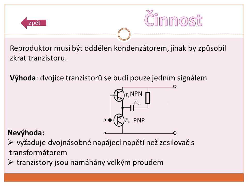 NPN PNP Reproduktor musí být oddělen kondenzátorem, jinak by způsobil zkrat tranzistoru. Výhoda: dvojice tranzistorů se budí pouze jedním signálem Nev
