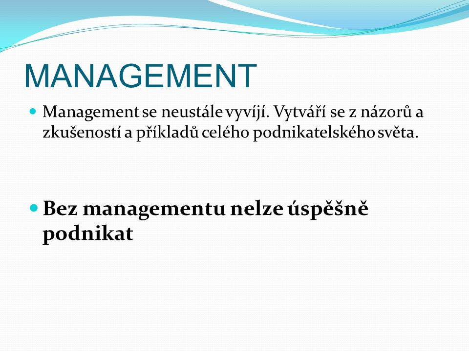 MANAGEMENT Management se neustále vyvíjí. Vytváří se z názorů a zkušeností a příkladů celého podnikatelského světa. Bez managementu nelze úspěšně podn