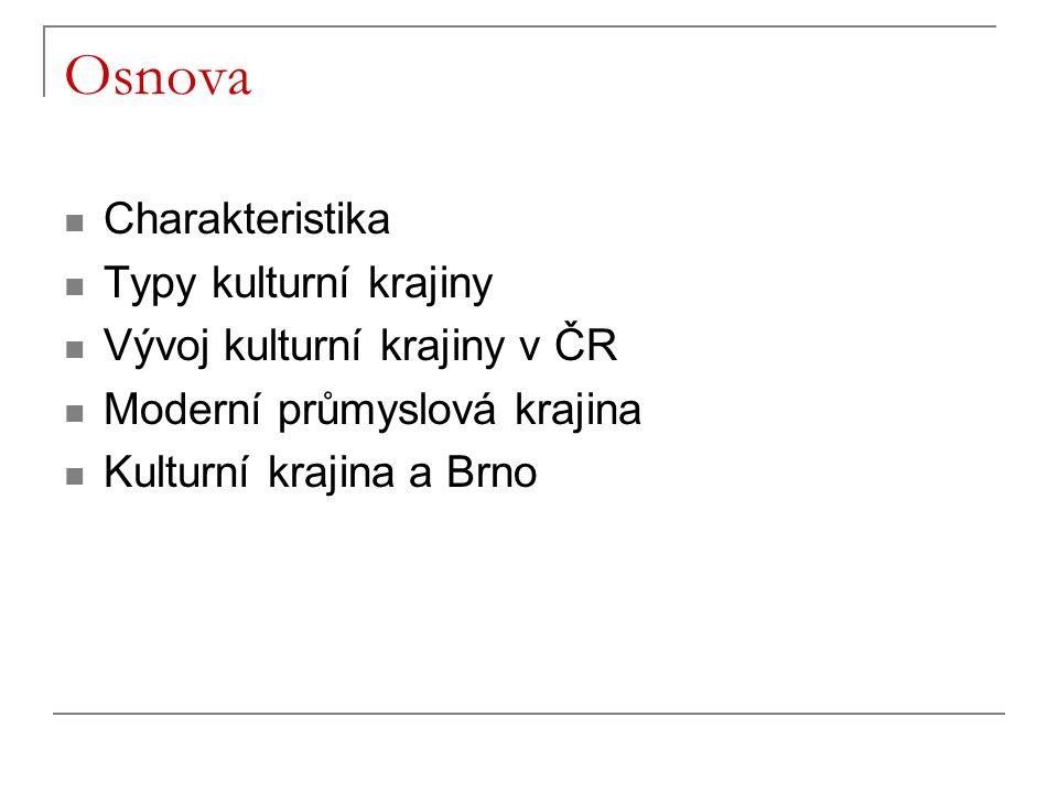 Osnova Charakteristika Typy kulturní krajiny Vývoj kulturní krajiny v ČR Moderní průmyslová krajina Kulturní krajina a Brno