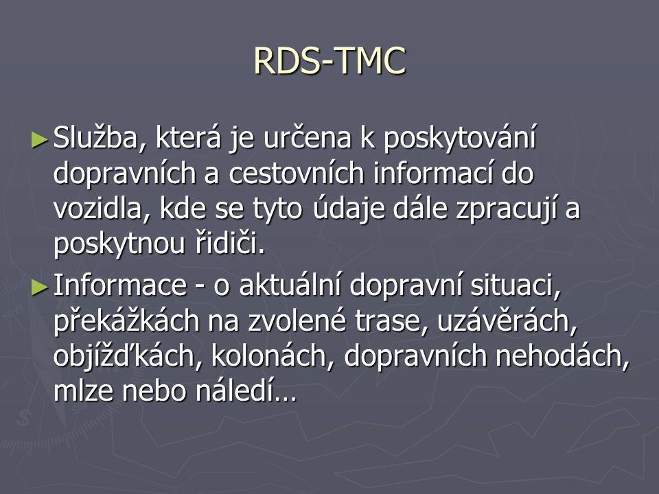 Co je potřeba pro příjem RDS-TMC ► Navigační přístroj, nebo rádiový příjímač umožňující zpracování TMC ► Mapový podklad oblasti a lokalizační tabulky (databáze předem definovaných pozic možných dopravních událostí na silniční síti- pozice objektů reálného světa, např.