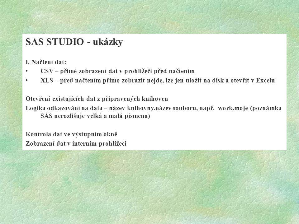 SAS STUDIO - ukázky I. Načtení dat: CSV – přímé zobrazení dat v prohlížeči před načtením XLS – před načtením přímo zobrazit nejde, lze jen uložit na d