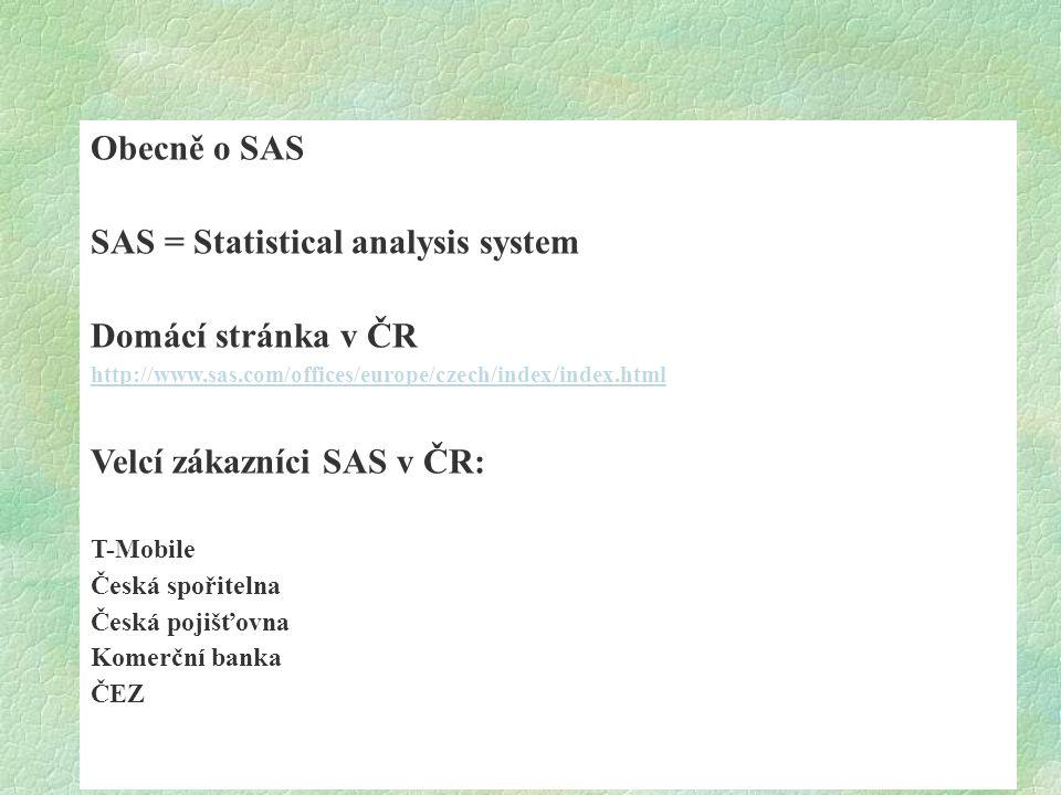 Obecně o SAS SAS = Statistical analysis system Domácí stránka v ČR http://www.sas.com/offices/europe/czech/index/index.html Velcí zákazníci SAS v ČR:
