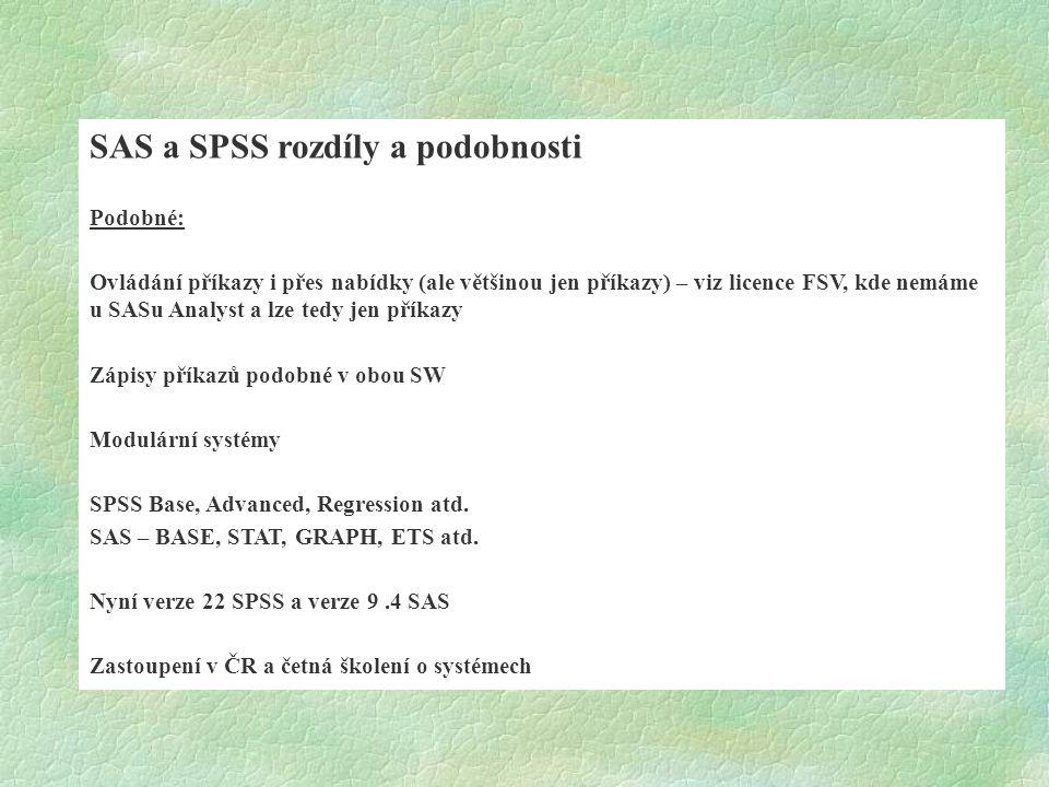 SAS a SPSS rozdíly a podobnosti Podobné: Ovládání příkazy i přes nabídky (ale většinou jen příkazy) – viz licence FSV, kde nemáme u SASu Analyst a lze