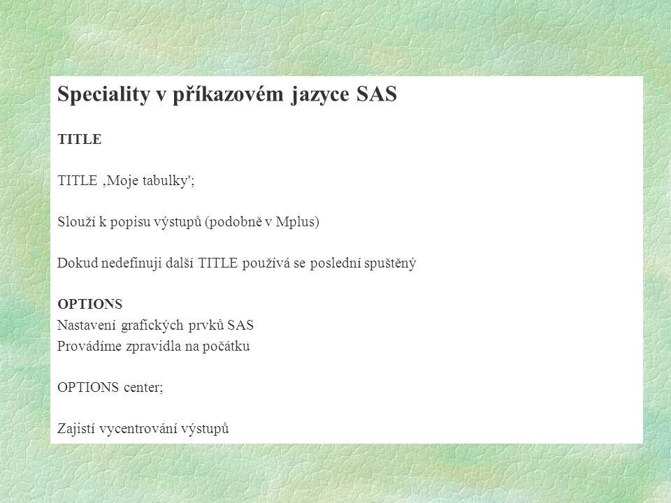 Speciality v příkazovém jazyce SAS TITLE TITLE 'Moje tabulky'; Slouží k popisu výstupů (podobně v Mplus) Dokud nedefinuji další TITLE používá se posle