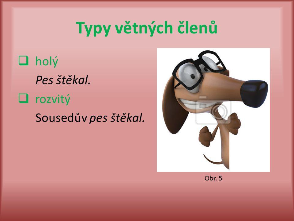 Typy větných členů  holý Pes štěkal.  rozvitý Sousedův pes štěkal. Obr. 5