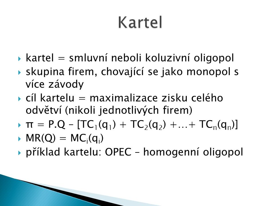  kartel = smluvní neboli koluzivní oligopol  skupina firem, chovající se jako monopol s více závody  cíl kartelu = maximalizace zisku celého odvětví (nikoli jednotlivých firem)  π = P.Q – [TC 1 (q 1 ) + TC 2 (q 2 ) +…+ TC n (q n )]  MR(Q) = MC i (q i )  příklad kartelu: OPEC – homogenní oligopol