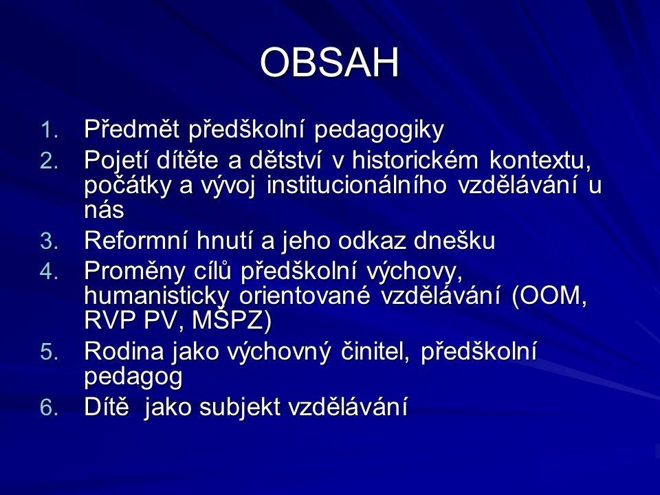 OBSAH 1. Předmět předškolní pedagogiky 2. Pojetí dítěte a dětství v historickém kontextu, počátky a vývoj institucionálního vzdělávání u nás 3. Reform