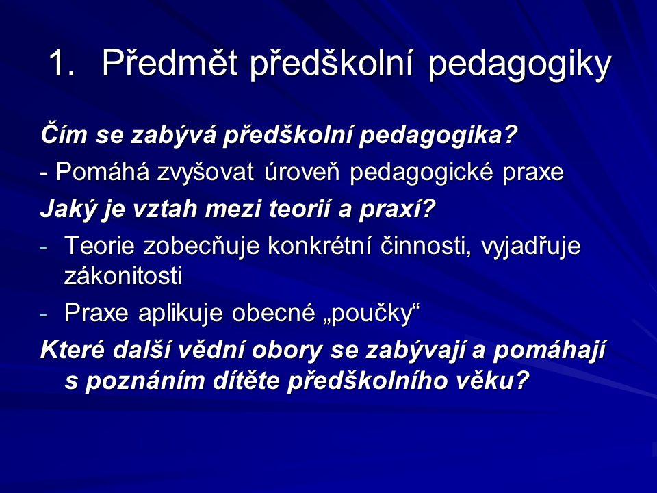 1.Předmět předškolní pedagogiky Čím se zabývá předškolní pedagogika? - Pomáhá zvyšovat úroveň pedagogické praxe Jaký je vztah mezi teorií a praxí? - T