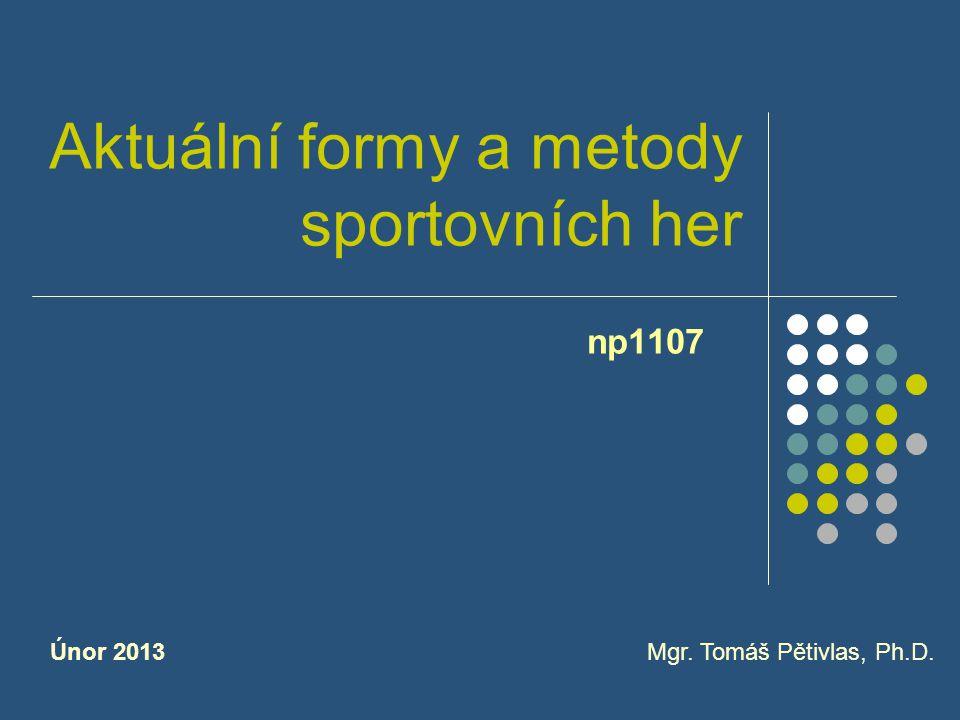 Aktuální formy a metody sportovních her np1107 Mgr. Tomáš Pětivlas, Ph.D.Únor 2013