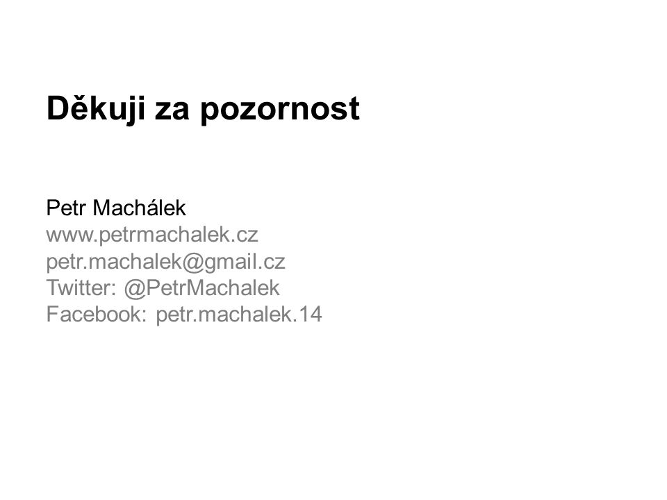 Děkuji za pozornost Petr Machálek www.petrmachalek.cz petr.machalek@gmail.cz Twitter: @PetrMachalek Facebook: petr.machalek.14