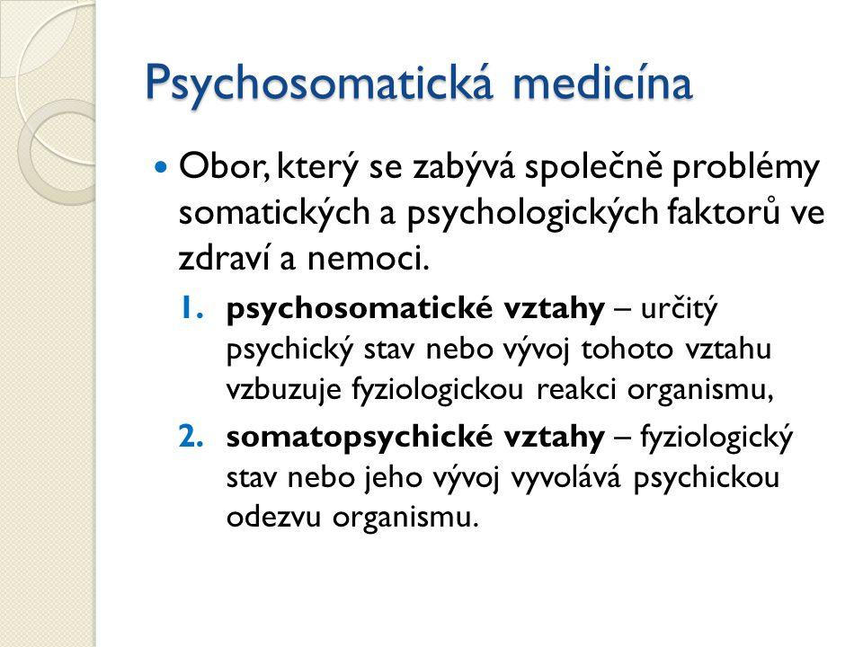 Psychosomatická medicína Obor, který se zabývá společně problémy somatických a psychologických faktorů ve zdraví a nemoci. 1.psychosomatické vztahy –