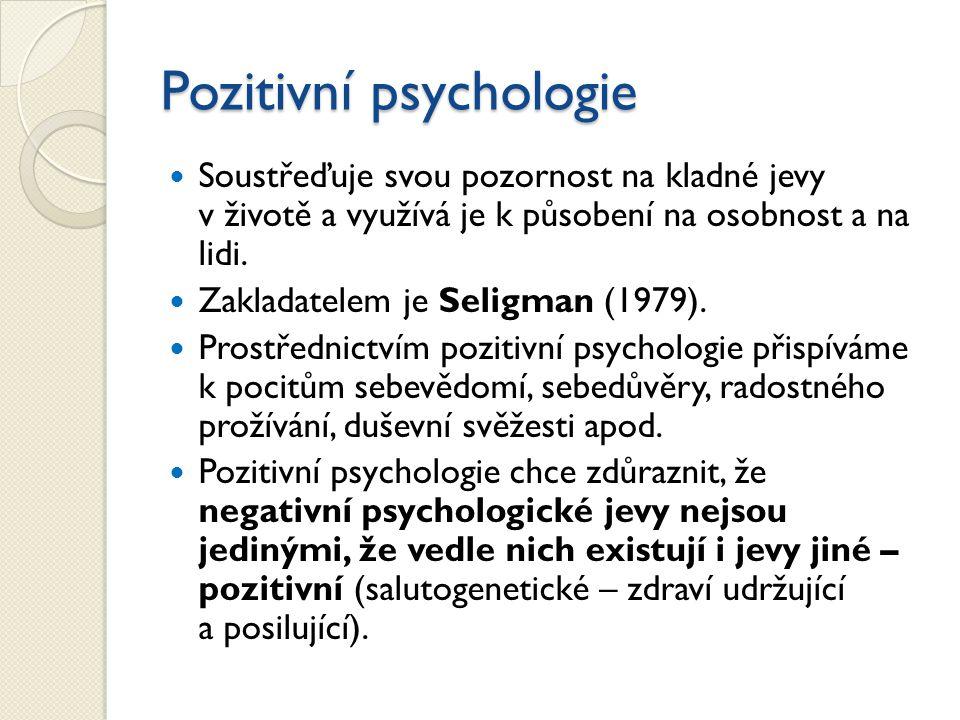 Pozitivní psychologie Soustřeďuje svou pozornost na kladné jevy v životě a využívá je k působení na osobnost a na lidi. Zakladatelem je Seligman (1979