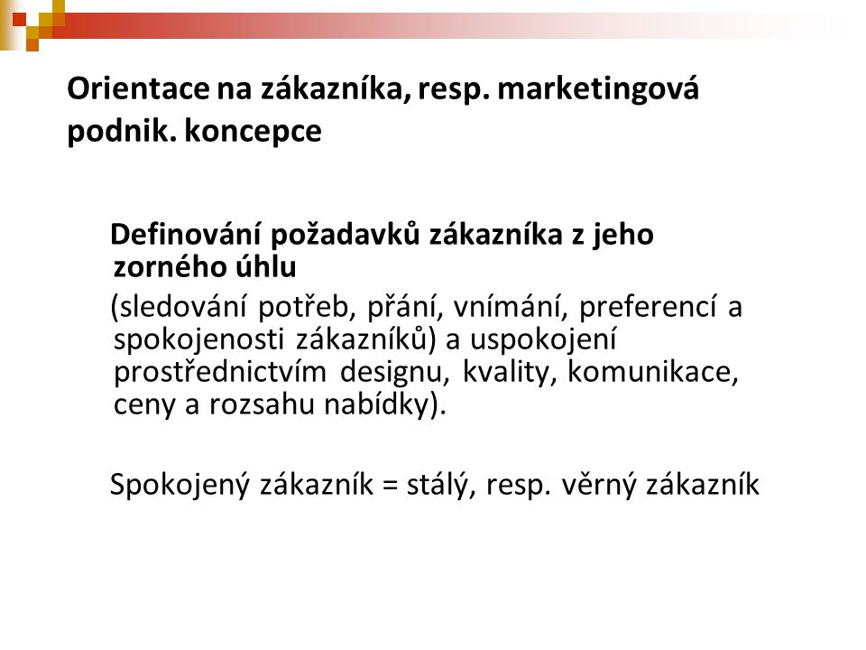 Orientace na zákazníka, resp. marketingová podnik. koncepce Definování požadavků zákazníka z jeho zorného úhlu (sledování potřeb, přání, vnímání, pref