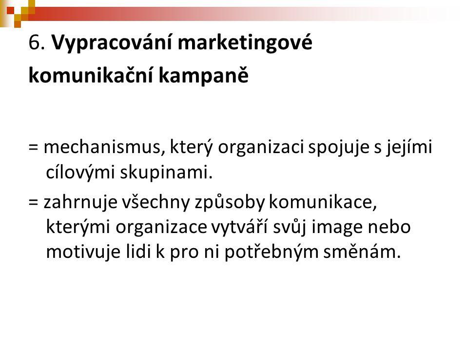 6. Vypracování marketingové komunikační kampaně = mechanismus, který organizaci spojuje s jejími cílovými skupinami. = zahrnuje všechny způsoby komuni