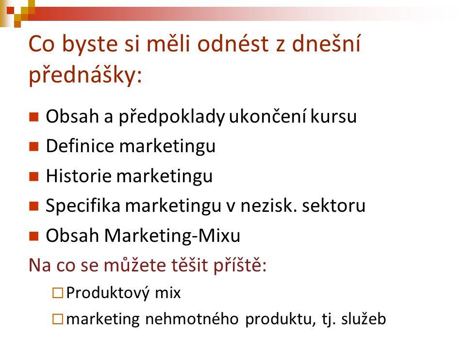 Co byste si měli odnést z dnešní přednášky: Obsah a předpoklady ukončení kursu Definice marketingu Historie marketingu Specifika marketingu v nezisk.