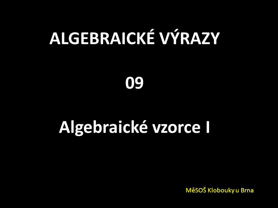 ALGEBRAICKÉ VÝRAZY 09 Algebraické vzorce I MěSOŠ Klobouky u Brna