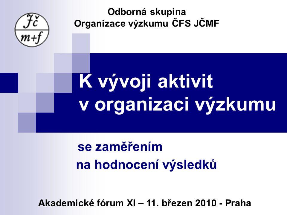 K vývoji aktivit v organizaci výzkumu se zaměřením na hodnocení výsledků Odborná skupina Organizace výzkumu ČFS JČMF Akademické fórum XI – 11.
