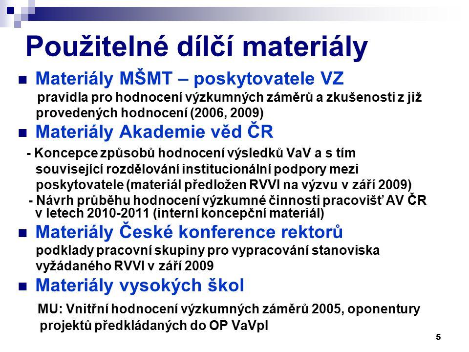 5 Použitelné dílčí materiály Materiály MŠMT – poskytovatele VZ pravidla pro hodnocení výzkumných záměrů a zkušenosti z již provedených hodnocení (2006, 2009) Materiály Akademie věd ČR - Koncepce způsobů hodnocení výsledků VaV a s tím související rozdělování institucionální podpory mezi poskytovatele (materiál předložen RVVI na výzvu v září 2009) - Návrh průběhu hodnocení výzkumné činnosti pracovišť AV ČR v letech 2010-2011 (interní koncepční materiál) Materiály České konference rektorů podklady pracovní skupiny pro vypracování stanoviska vyžádaného RVVI v září 2009 Materiály vysokých škol MU: Vnitřní hodnocení výzkumných záměrů 2005, oponentury projektů předkládaných do OP VaVpI