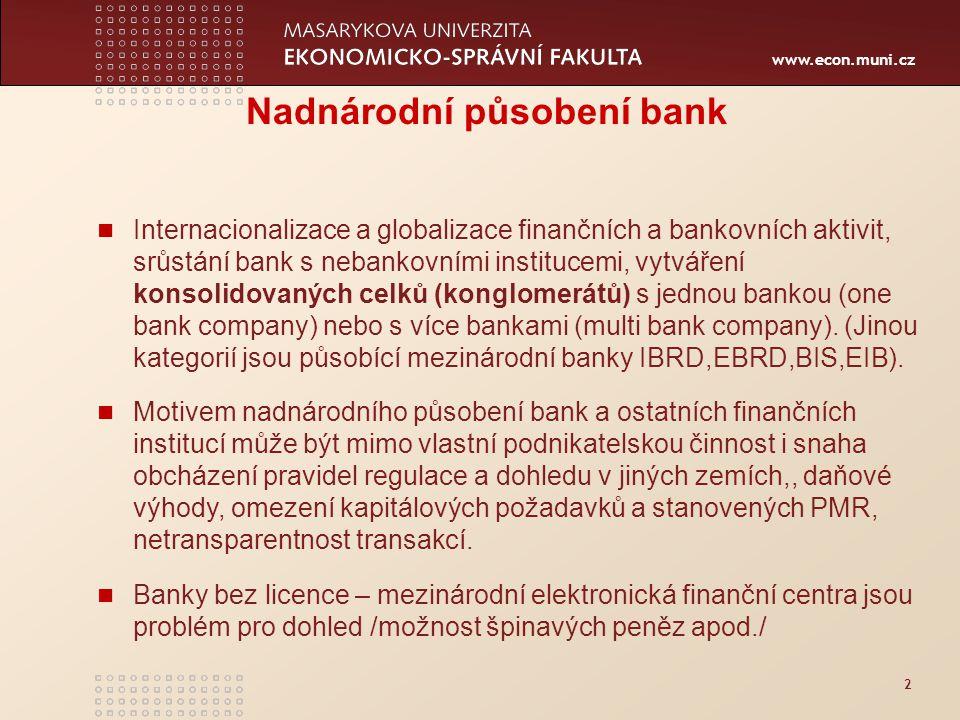 www.econ.muni.cz 2 Nadnárodní působení bank Internacionalizace a globalizace finančních a bankovních aktivit, srůstání bank s nebankovními institucemi, vytváření konsolidovaných celků (konglomerátů) s jednou bankou (one bank company) nebo s více bankami (multi bank company).
