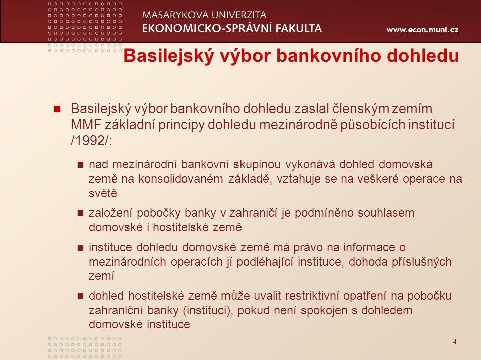 www.econ.muni.cz 4 Basilejský výbor bankovního dohledu Basilejský výbor bankovního dohledu zaslal členským zemím MMF základní principy dohledu mezinárodně působících institucí /1992/: nad mezinárodní bankovní skupinou vykonává dohled domovská země na konsolidovaném základě, vztahuje se na veškeré operace na světě založení pobočky banky v zahraničí je podmíněno souhlasem domovské i hostitelské země instituce dohledu domovské země má právo na informace o mezinárodních operacích jí podléhající instituce, dohoda příslušných zemí dohled hostitelské země může uvalit restriktivní opatření na pobočku zahraniční banky (instituci), pokud není spokojen s dohledem domovské instituce