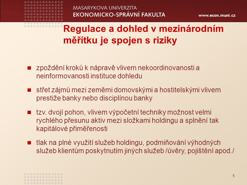 www.econ.muni.cz 5 Regulace a dohled v mezinárodním měřítku je spojen s riziky zpoždění kroků k nápravě vlivem nekoordinovanosti a neinformovanosti instituce dohledu střet zájmů mezi zeměmi domovskými a hostitelskými vlivem prestiže banky nebo disciplínou banky tzv.