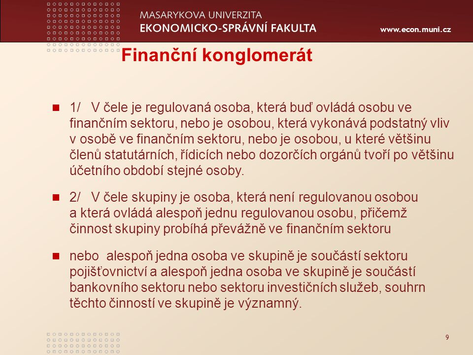 www.econ.muni.cz 9 Finanční konglomerát 1/ V čele je regulovaná osoba, která buď ovládá osobu ve finančním sektoru, nebo je osobou, která vykonává podstatný vliv v osobě ve finančním sektoru, nebo je osobou, u které většinu členů statutárních, řídicích nebo dozorčích orgánů tvoří po většinu účetního období stejné osoby.