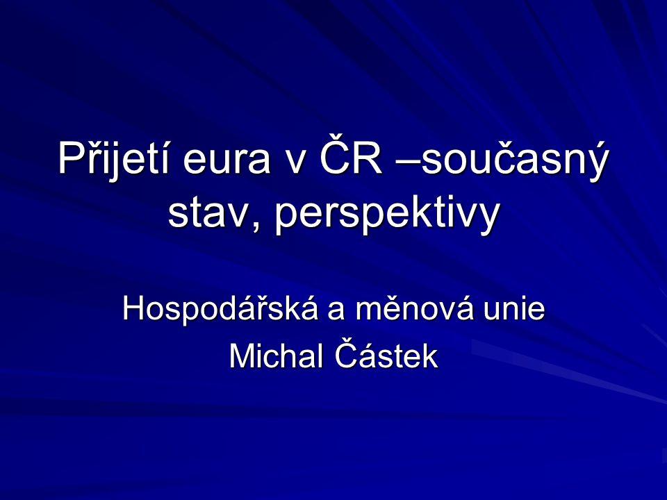 Přijetí eura v ČR –současný stav, perspektivy Hospodářská a měnová unie Michal Částek