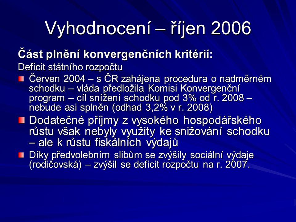 Vyhodnocení – říjen 2006 Část plnění konvergenčních kritérií: Deficit státního rozpočtu Červen 2004 – s ČR zahájena procedura o nadměrném schodku – vláda předložila Komisi Konvergenční program – cíl snížení schodku pod 3% od r.