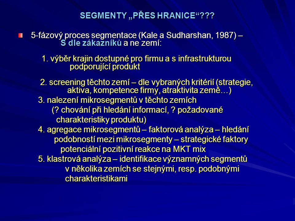 """SEGMENTY """"PŘES HRANICE""""??? SEGMENTY """"PŘES HRANICE""""??? 5-fázový proces segmentace (Kale a Sudharshan, 1987) – S dle zákazníků a ne zemí: 1. výběr kraji"""