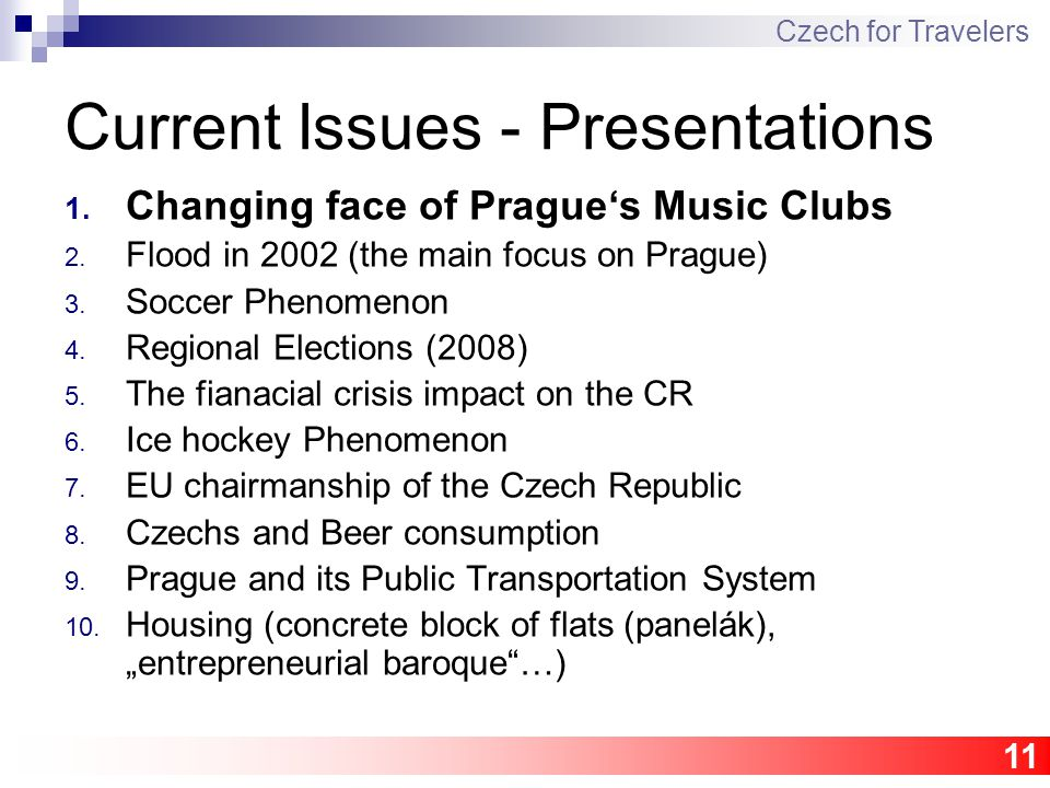11 Current Issues - Presentations 1. Changing face of Prague's Music Clubs 2. Flood in 2002 (the main focus on Prague) 3. Soccer Phenomenon 4. Regiona