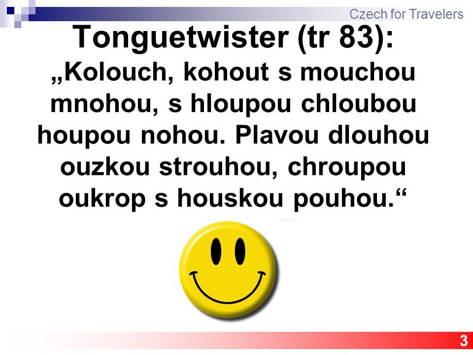 "Tonguetwister (tr 83): ""Kolouch, kohout s mouchou mnohou, s hloupou chloubou houpou nohou. Plavou dlouhou ouzkou strouhou, chroupou oukrop s houskou p"