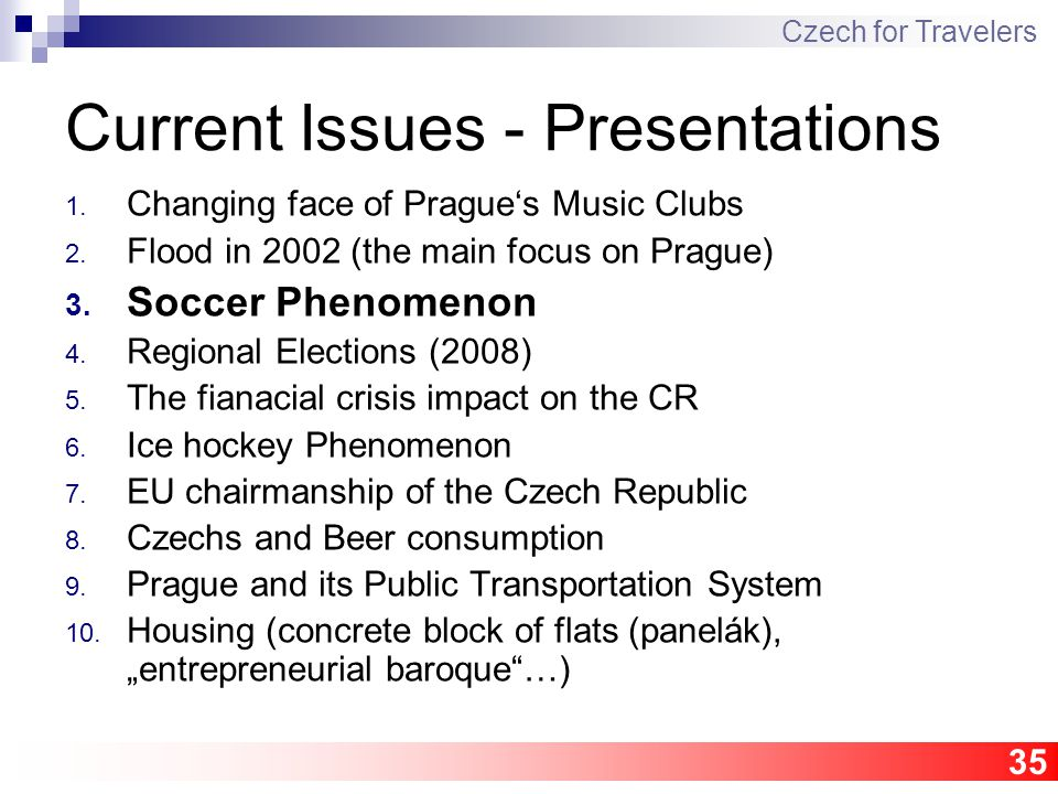 35 Current Issues - Presentations 1. Changing face of Prague's Music Clubs 2. Flood in 2002 (the main focus on Prague) 3. Soccer Phenomenon 4. Regiona
