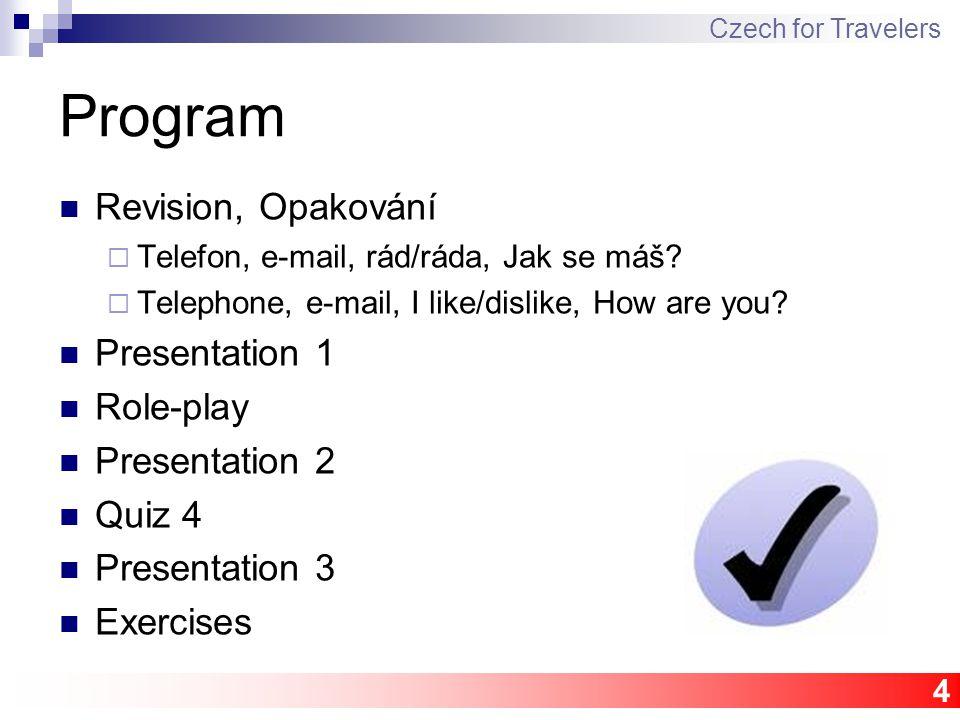 4 Program Revision, Opakování  Telefon, e-mail, rád/ráda, Jak se máš?  Telephone, e-mail, I like/dislike, How are you? Presentation 1 Role-play Pres