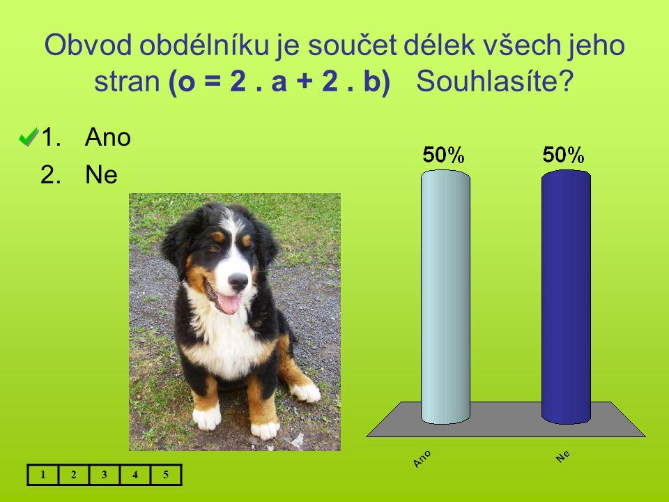 Obvod obdélníku je součet délek všech jeho stran (o = 2. a + 2. b) Souhlasíte? 1.Ano 2.Ne 12345