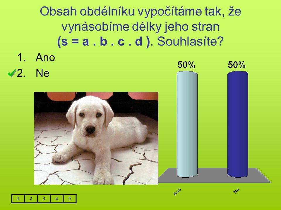 Obsah obdélníku vypočítáme tak, že vynásobíme délky jeho stran (s = a. b. c. d ). Souhlasíte? 1.Ano 2.Ne 12345