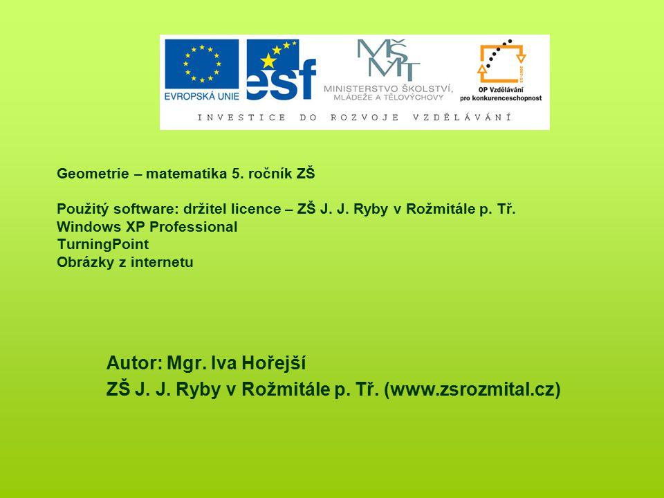 Geometrie – matematika 5. ročník ZŠ Použitý software: držitel licence – ZŠ J. J. Ryby v Rožmitále p. Tř. Windows XP Professional TurningPoint Obrázky
