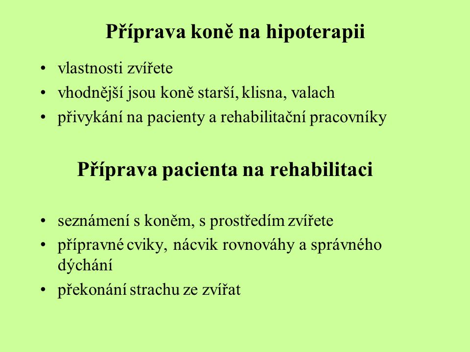 Příprava koně na hipoterapii vlastnosti zvířete vhodnější jsou koně starší, klisna, valach přivykání na pacienty a rehabilitační pracovníky Příprava pacienta na rehabilitaci seznámení s koněm, s prostředím zvířete přípravné cviky, nácvik rovnováhy a správného dýchání překonání strachu ze zvířat