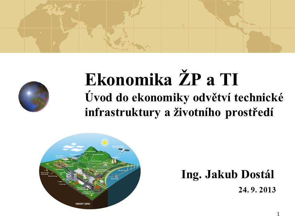 1 Ekonomika ŽP a TI Úvod do ekonomiky odvětví technické infrastruktury a životního prostředí Ing. Jakub Dostál 24. 9. 2013