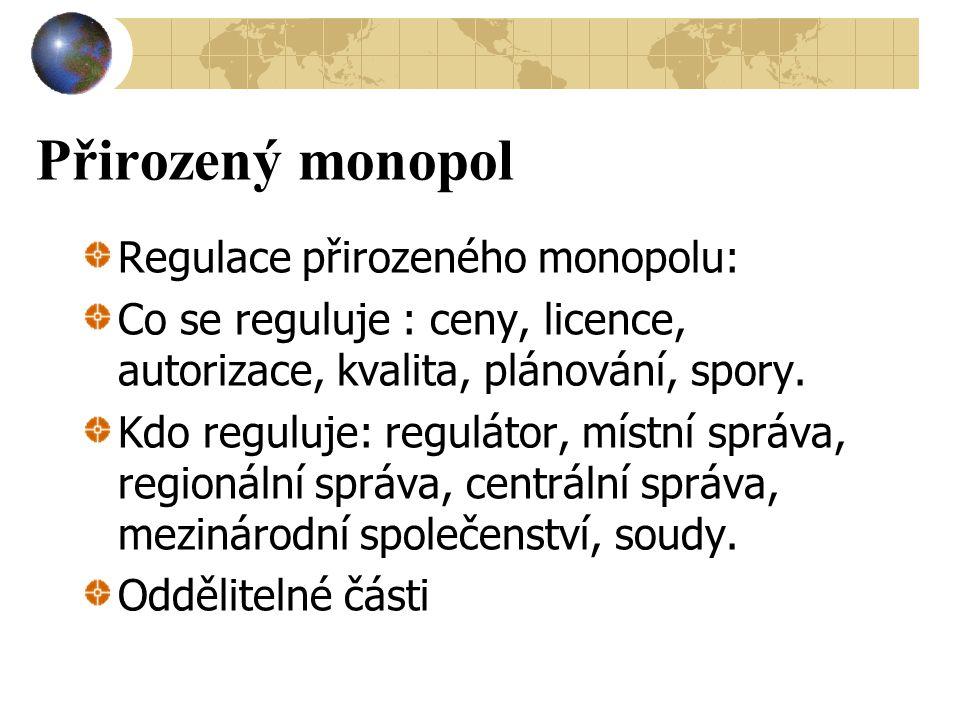 Přirozený monopol Regulace přirozeného monopolu: Co se reguluje : ceny, licence, autorizace, kvalita, plánování, spory. Kdo reguluje: regulátor, místn