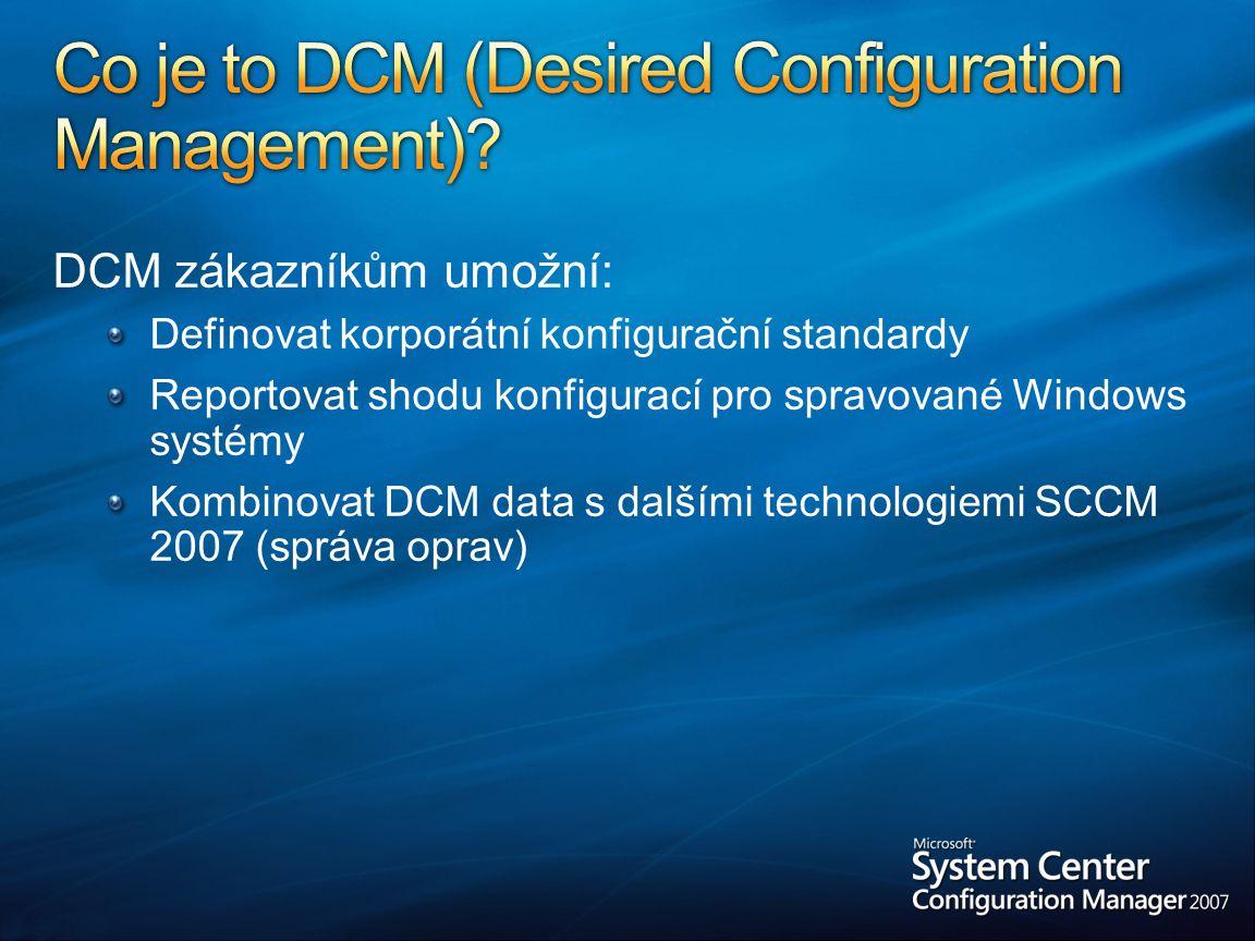 DCM zákazníkům umožní: Definovat korporátní konfigurační standardy Reportovat shodu konfigurací pro spravované Windows systémy Kombinovat DCM data s dalšími technologiemi SCCM 2007 (správa oprav)