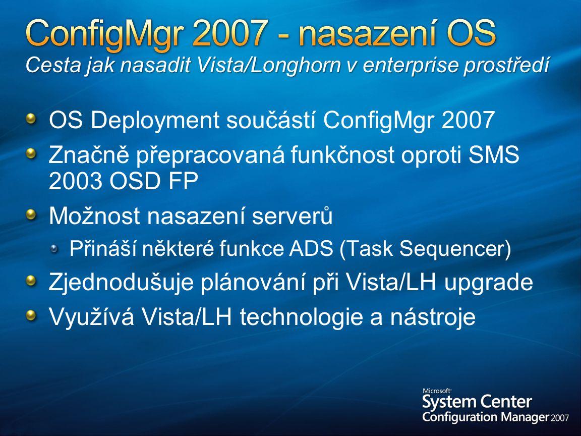 OS Deployment součástí ConfigMgr 2007 Značně přepracovaná funkčnost oproti SMS 2003 OSD FP Možnost nasazení serverů Přináší některé funkce ADS (Task Sequencer) Zjednodušuje plánování při Vista/LH upgrade Využívá Vista/LH technologie a nástroje