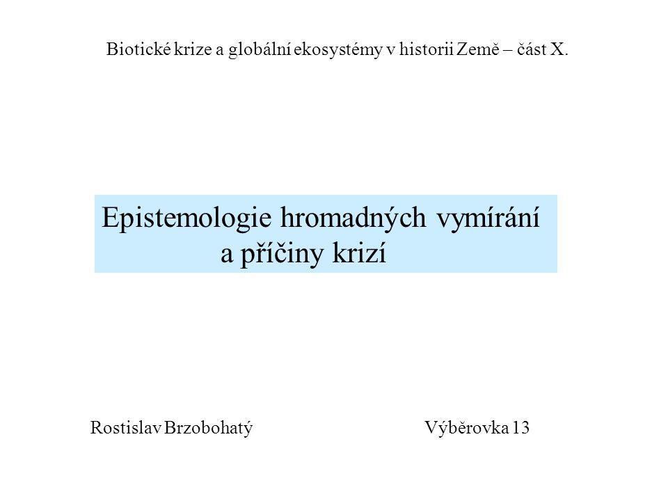 Výběrovka 13 Biotické krize a globální ekosystémy v historii Země – část X. Epistemologie hromadných vymírání a příčiny krizí Rostislav Brzobohatý