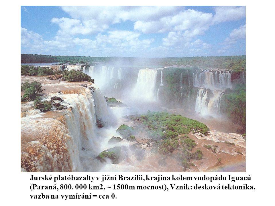 Jurské platóbazalty v jižní Brazílii, krajina kolem vodopádu Iguacú (Paraná, 800. 000 km2, ~ 1500m mocnost), Vznik: desková tektonika, vazba na vymírá