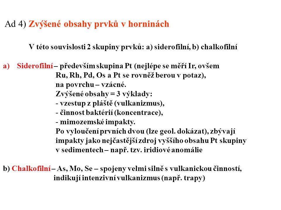 Ad 4) Zvýšené obsahy prvků v horninách V této souvislosti 2 skupiny prvků: a) siderofilní, b) chalkofilní a)Siderofilní – především skupina Pt (nejlép