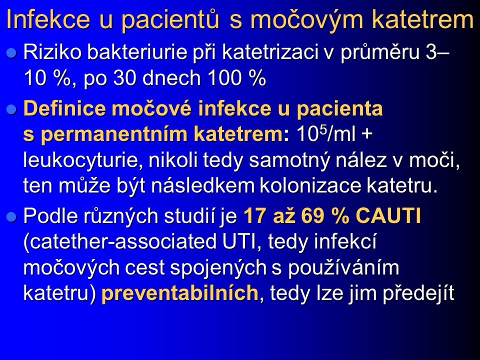 Infekce u pacientů s močovým katetrem Riziko bakteriurie při katetrizaci v průměru 3– 10 %, po 30 dnech 100 % Riziko bakteriurie při katetrizaci v průměru 3– 10 %, po 30 dnech 100 % Definice močové infekce u pacienta s permanentním katetrem: 10 5 /ml + leukocyturie, nikoli tedy samotný nález v moči, ten může být následkem kolonizace katetru.