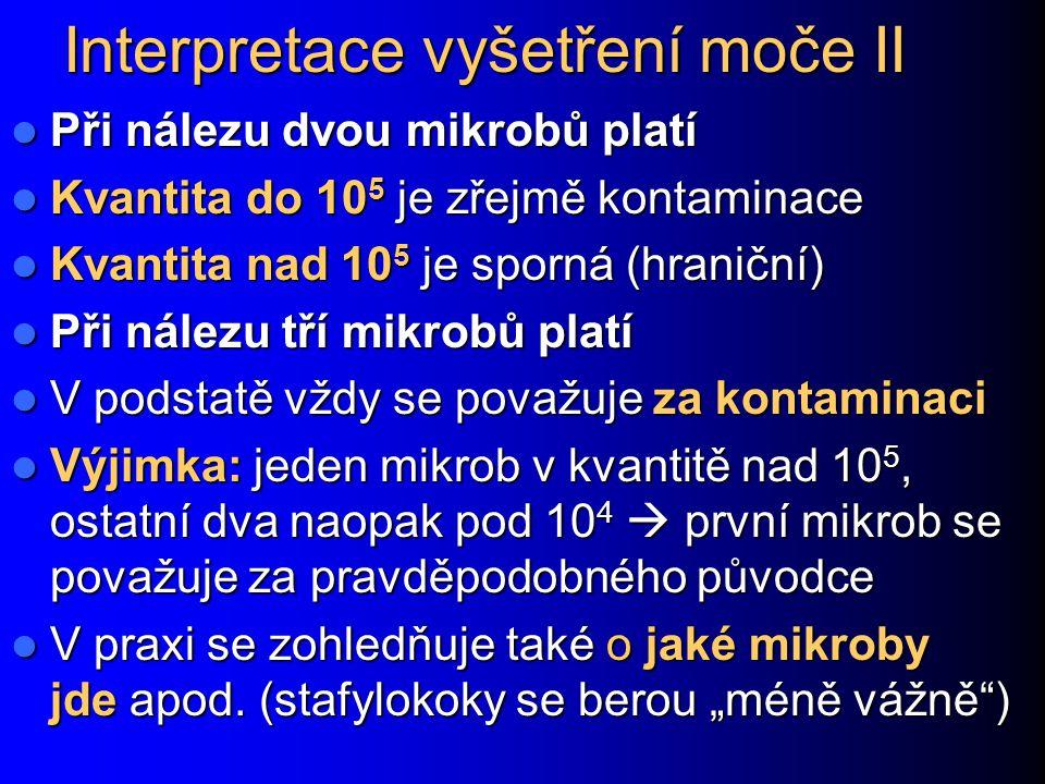 Interpretace vyšetření moče II Při nálezu dvou mikrobů platí Při nálezu dvou mikrobů platí Kvantita do 10 5 je zřejmě kontaminace Kvantita do 10 5 je zřejmě kontaminace Kvantita nad 10 5 je sporná (hraniční) Kvantita nad 10 5 je sporná (hraniční) Při nálezu tří mikrobů platí Při nálezu tří mikrobů platí V podstatě vždy se považuje za kontaminaci V podstatě vždy se považuje za kontaminaci Výjimka: jeden mikrob v kvantitě nad 10 5, ostatní dva naopak pod 10 4  první mikrob se považuje za pravděpodobného původce Výjimka: jeden mikrob v kvantitě nad 10 5, ostatní dva naopak pod 10 4  první mikrob se považuje za pravděpodobného původce V praxi se zohledňuje také o jaké mikroby jde apod.